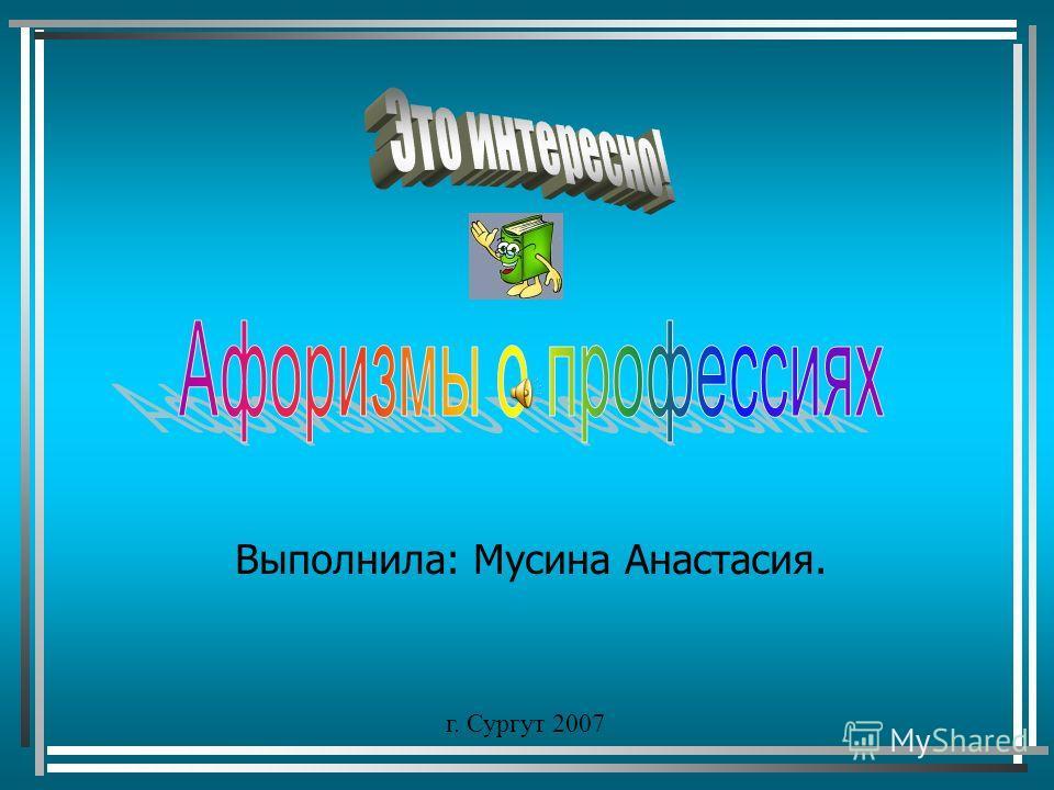 Выполнила: Мусина Анастасия. г. Сургут 2007
