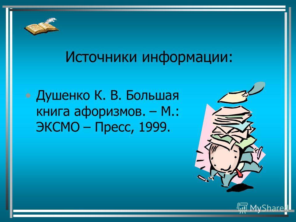 Источники информации: Душенко К. В. Большая книга афоризмов. – М.: ЭКСМО – Пресс, 1999.