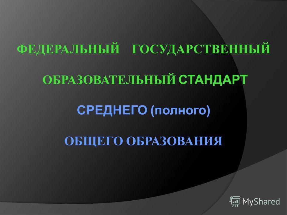 ФЕДЕРАЛЬНЫЙ ГОСУДАРСТВЕННЫЙ ОБРАЗОВАТЕЛЬНЫЙ СТАНДАРТ СРЕДНЕГО (полного) ОБЩЕГО ОБРАЗОВАНИЯ