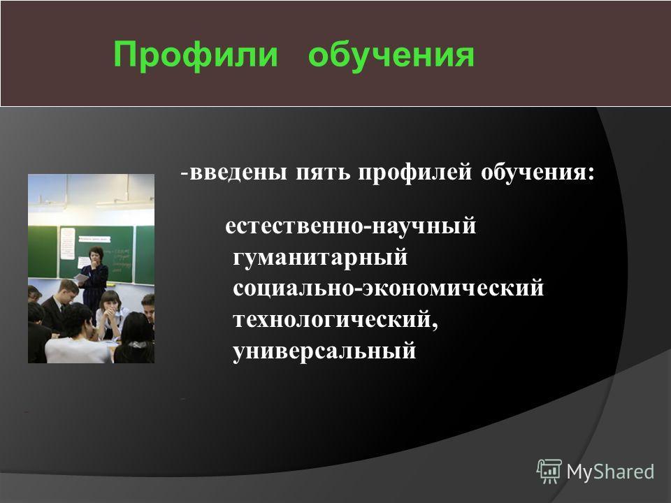 Профили обучения -введены пять профилей обучения: естественно-научный гуманитарный социально-экономический технологический, универсальный - -