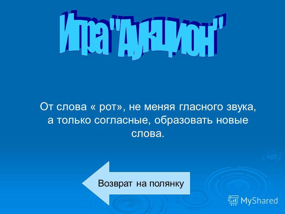 От слова « рот», не меняя гласного звука, а только согласные, образовать новые слова. Возврат на полянку