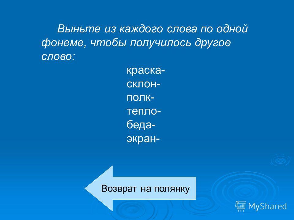 Выньте из каждого слова по одной фонеме, чтобы получилось другое слово: краска- склон- полк- тепло- беда- экран- Возврат на полянку