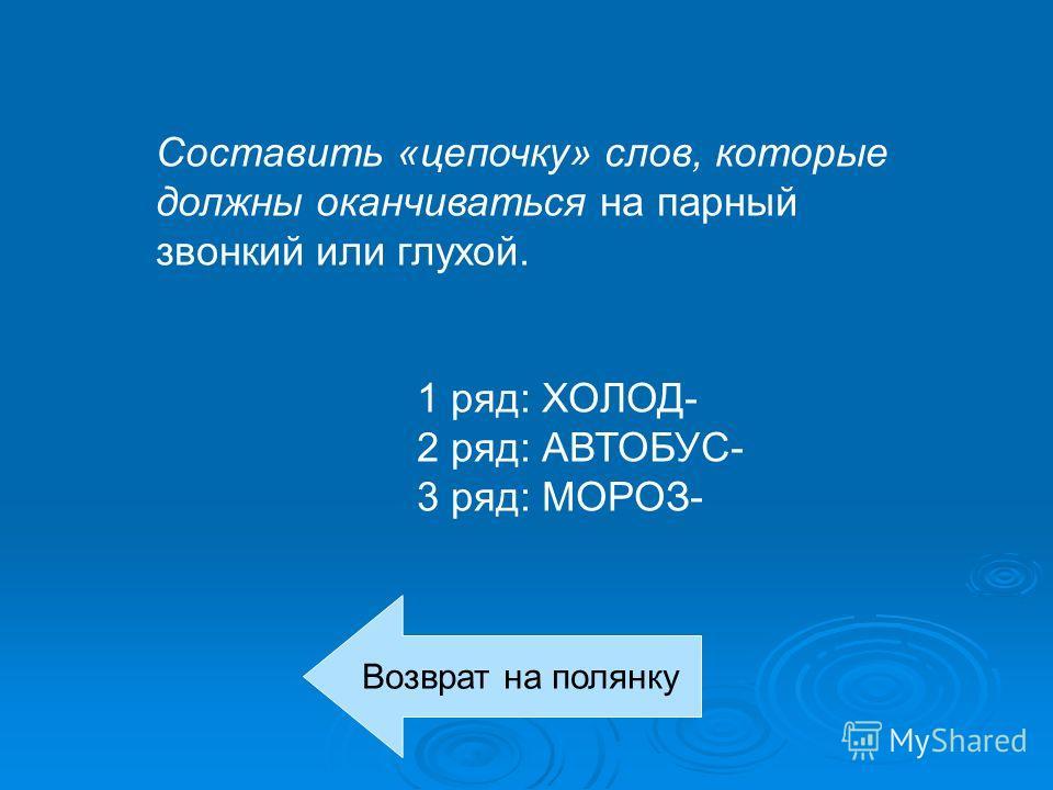 Составить «цепочку» слов, которые должны оканчиваться на парный звонкий или глухой. 1 ряд: ХОЛОД- 2 ряд: АВТОБУС- 3 ряд: МОРОЗ- Возврат на полянку