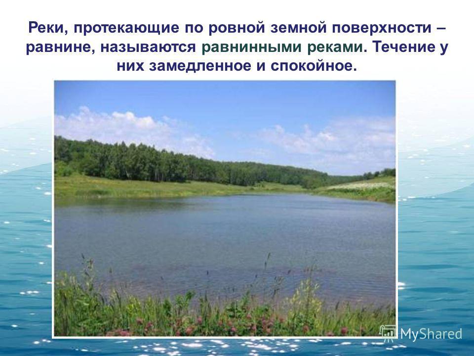 Реки, протекающие по ровной земной поверхности – равнине, называются равнинными реками. Течение у них замедленное и спокойное.