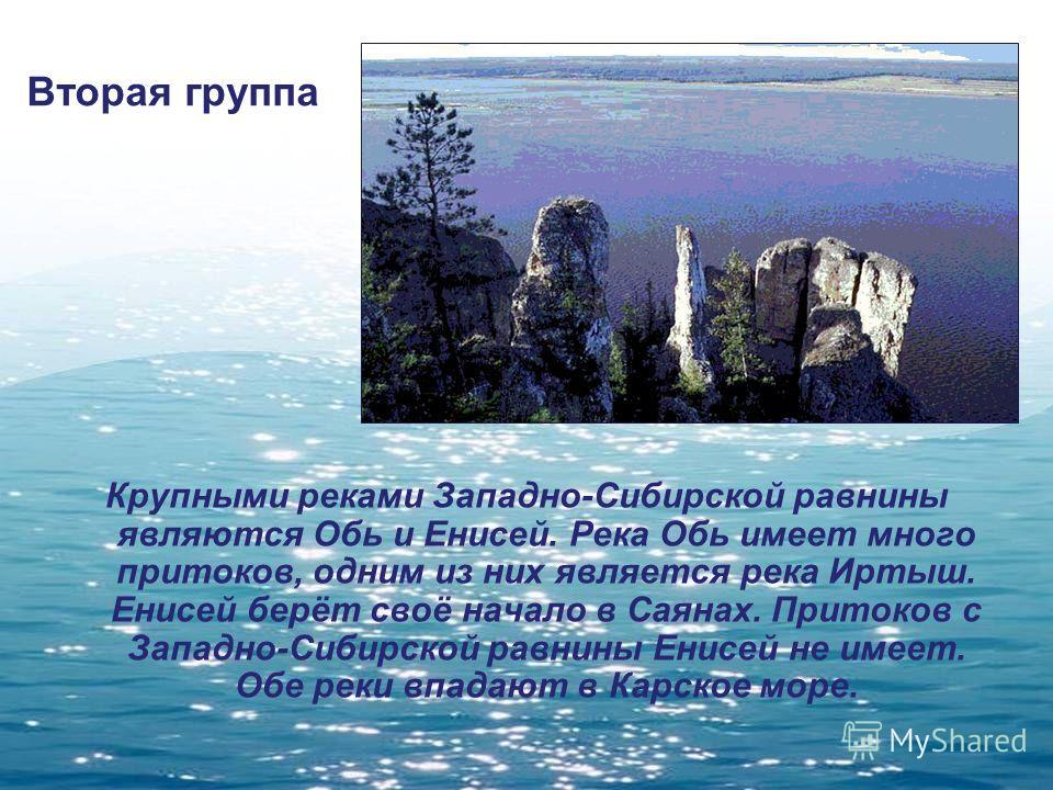 Вторая группа Крупными реками Западно-Сибирской равнины являются Обь и Енисей. Река Обь имеет много притоков, одним из них является река Иртыш. Енисей берёт своё начало в Саянах. Притоков с Западно-Сибирской равнины Енисей не имеет. Обе реки впадают