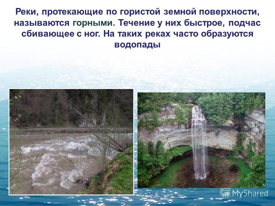Реки, протекающие по гористой земной поверхности, называются горными. Течение у них быстрое, подчас сбивающее с ног. На таких реках часто образуются водопады
