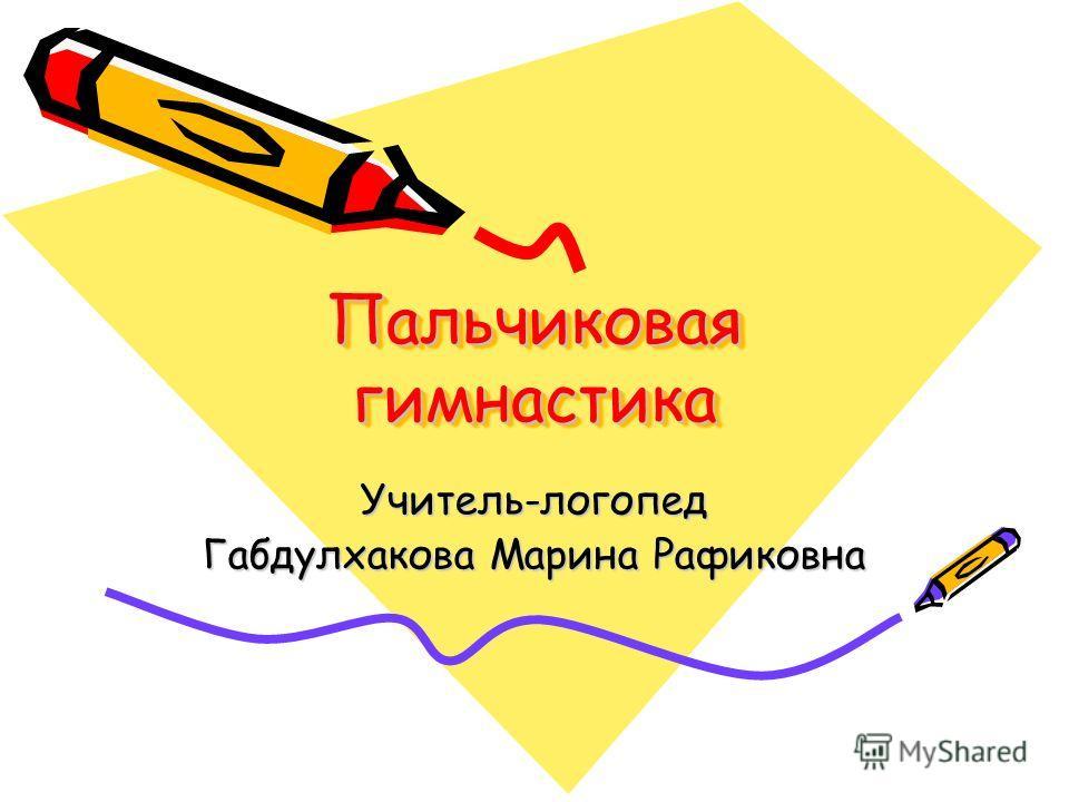 Пальчиковая гимнастика Учитель-логопед Габдулхакова Марина Рафиковна