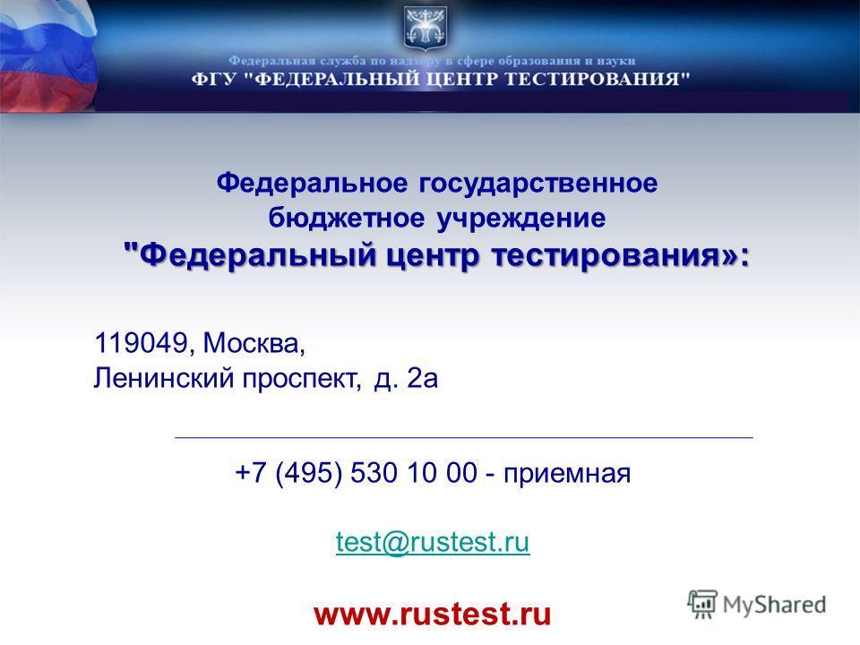 Федеральное государственное бюджетное учреждение Федеральный центр тестирования»: 119049, Москва, Ленинский проспект, д. 2а +7 (495) 530 10 00 - приемная test@rustest.ru www.rustest.ru