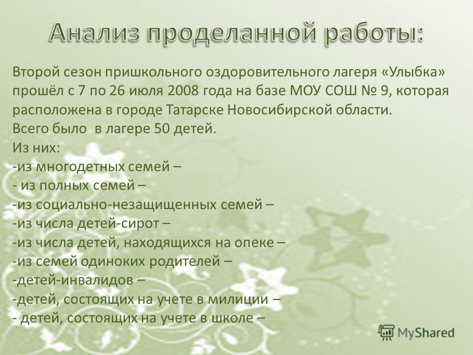 Второй сезон пришкольного оздоровительного лагеря «Улыбка» прошёл с 7 по 26 июля 2008 года на базе МОУ СОШ 9, которая расположена в городе Татарске Новосибирской области. Всего было в лагере 50 детей. Из них: -из многодетных семей – - из полных семей