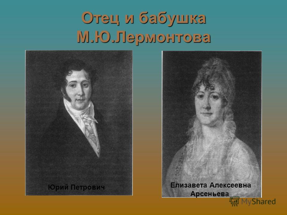 Отец и бабушка М.Ю.Лермонтова Юрий Петрович Елизавета Алексеевна Арсеньева