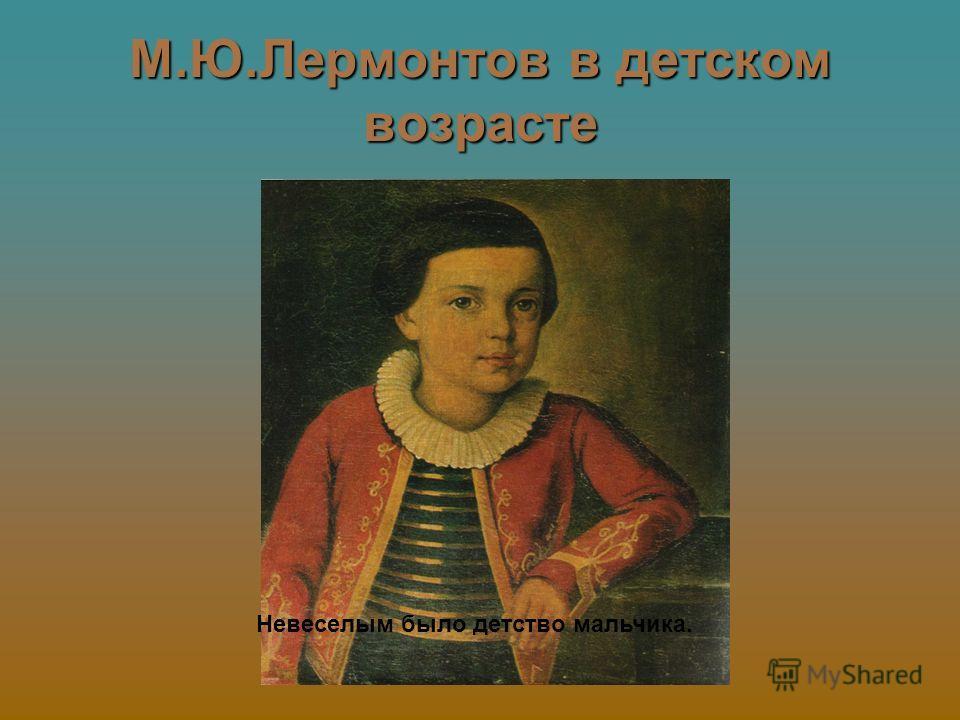 М.Ю.Лермонтов в детском возрасте Невеселым было детство мальчика.