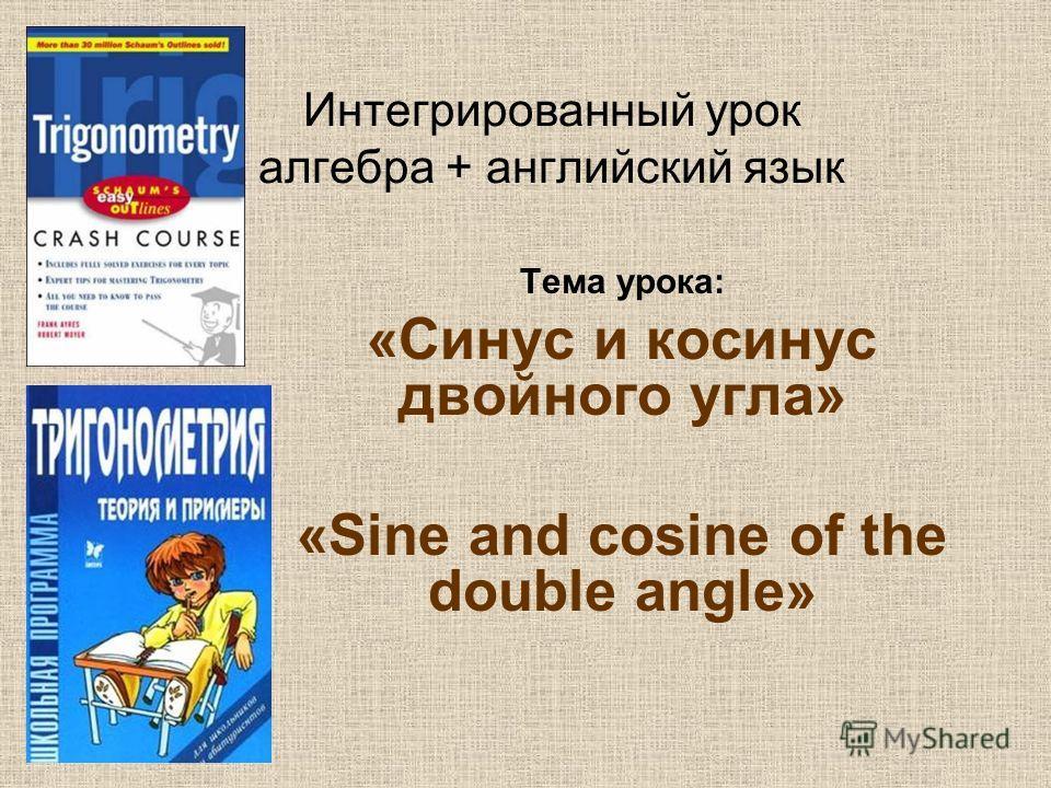 Интегрированный урок алгебра + английский язык Тема урока: «Синус и косинус двойного угла» «Sine and cosine of the double angle»