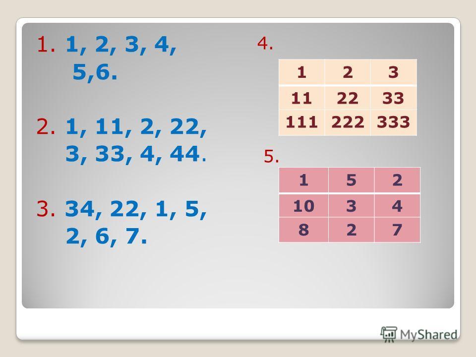 1. 1, 2, 3, 4, 5,6. 2. 1, 11, 2, 22, 3, 33, 4, 44. 3. 34, 22, 1, 5, 2, 6, 7. 4. 5. 123 112233 111222333 152 1034 827