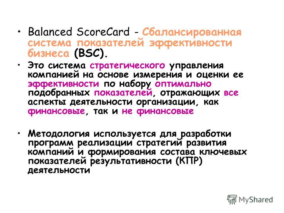 Balanced ScoreCard - Сбалансированная система показателей эффективности бизнеса (BSC). Это система стратегического управления компанией на основе измерения и оценки ее эффективности по набору оптимально подобранных показателей, отражающих все аспекты