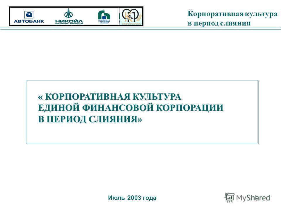Корпоративная культура в период слияния 1 « КОРПОРАТИВНАЯ КУЛЬТУРА ЕДИНОЙ ФИНАНСОВОЙ КОРПОРАЦИИ В ПЕРИОД СЛИЯНИЯ» Июль 2003 года