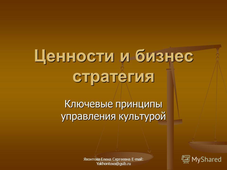 Яхонтова Елена Сергеевна E-mail: Yakhontova@gsib.ru Ценности и бизнес стратегия Ключевые принципы управления культурой
