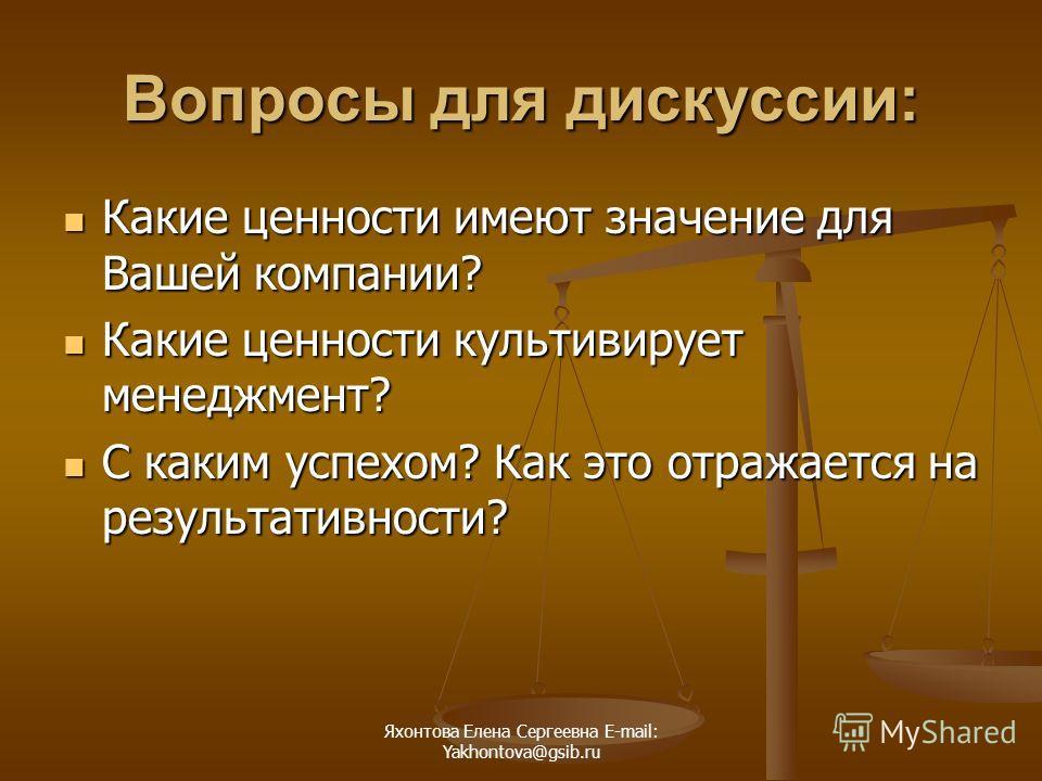 Яхонтова Елена Сергеевна E-mail: Yakhontova@gsib.ru Вопросы для дискуссии: Какие ценности имеют значение для Вашей компании? Какие ценности имеют значение для Вашей компании? Какие ценности культивирует менеджмент? Какие ценности культивирует менеджм