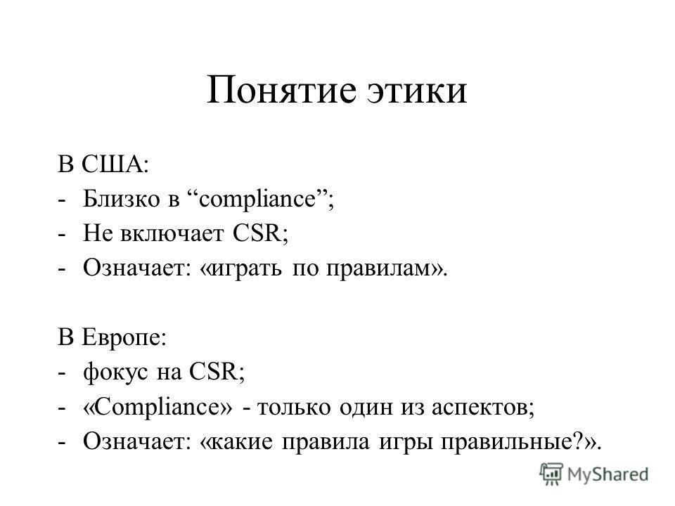 Понятие этики В США: -Близко в compliance; -Не включает CSR; -Означает: «играть по правилам». В Европе: -фокус на CSR; -«Compliance» - только один из аспектов; -Означает: «какие правила игры правильные?».
