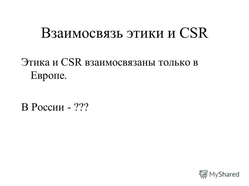 Взаимосвязь этики и CSR Этика и CSR взаимосвязаны только в Европе. В России - ???