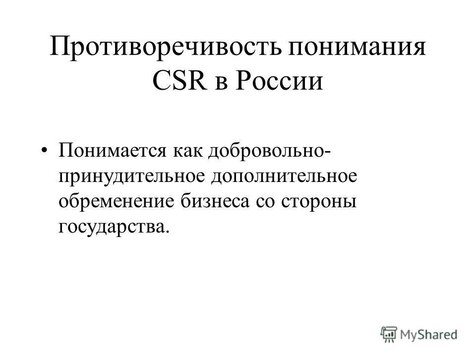 Противоречивость понимания CSR в России Понимается как добровольно- принудительное дополнительное обременение бизнеса со стороны государства.
