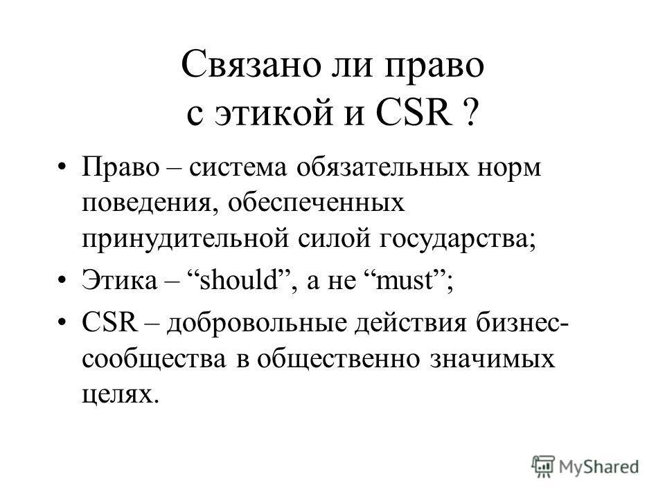 Связано ли право с этикой и CSR ? Право – система обязательных норм поведения, обеспеченных принудительной силой государства; Этика – should, а не must; CSR – добровольные действия бизнес- сообщества в общественно значимых целях.
