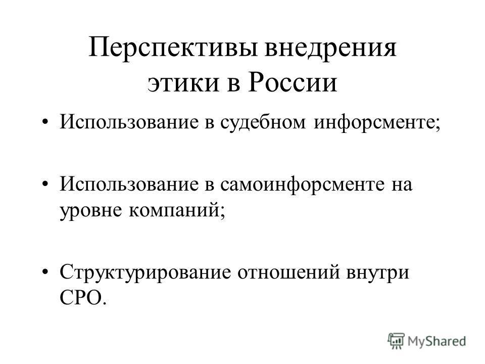 Перспективы внедрения этики в России Использование в судебном инфорсменте; Использование в самоинфорсменте на уровне компаний; Структурирование отношений внутри СРО.