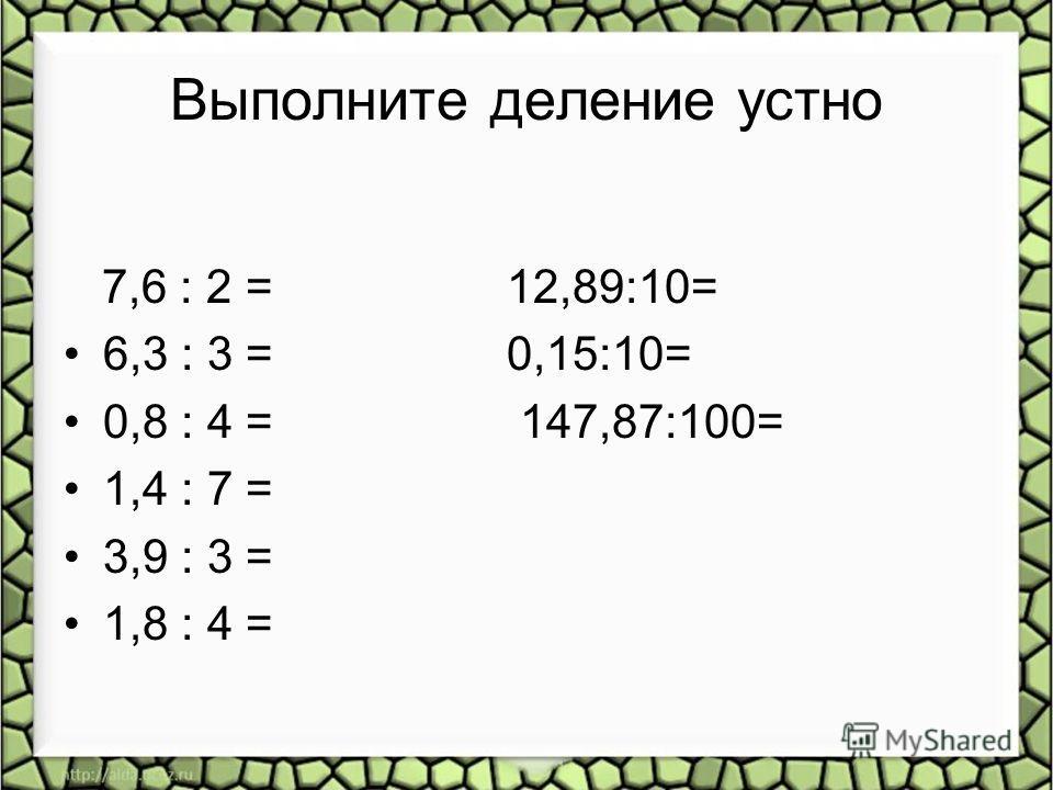 Выполните деление устно 7,6 : 2 = 12,89:10= 6,3 : 3 = 0,15:10= 0,8 : 4 = 147,87:100= 1,4 : 7 = 3,9 : 3 = 1,8 : 4 =