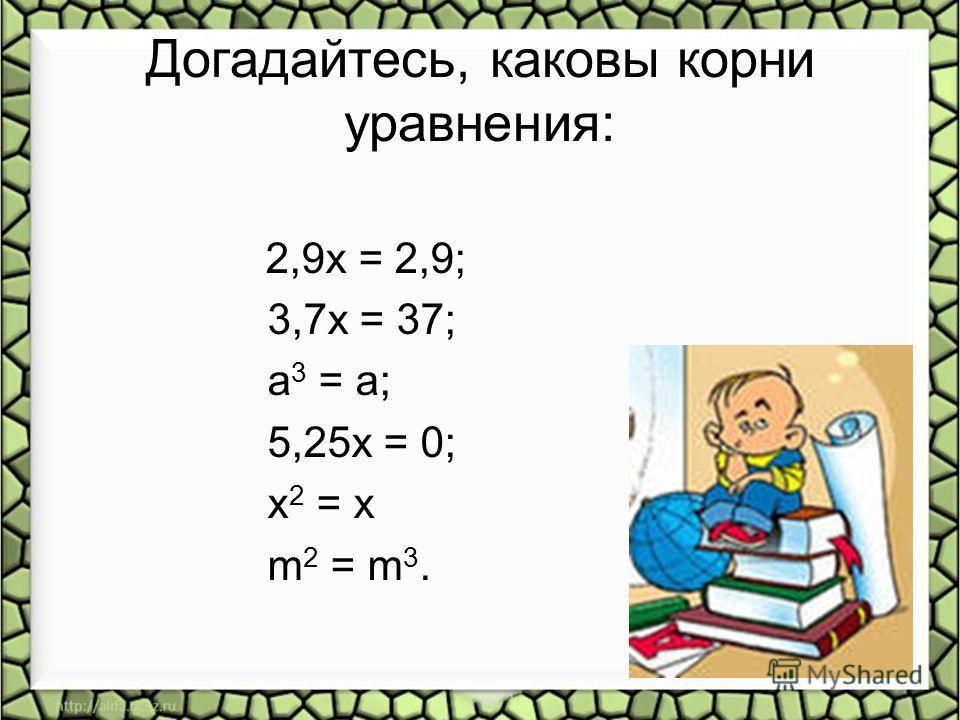 Догадайтесь, каковы корни уравнения: 2,9x = 2,9; 3,7x = 37; а 3 = а; 5,25x = 0; х 2 = х m 2 = m 3.