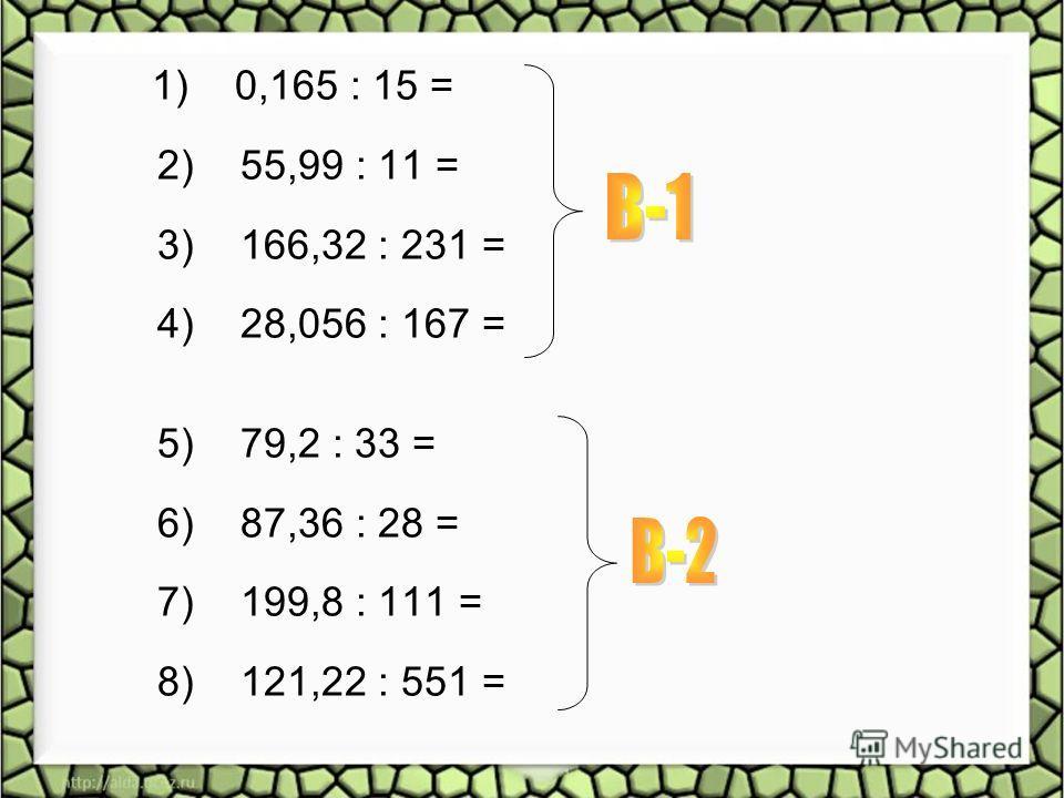 1) 0,165 : 15 = 2) 55,99 : 11 = 3) 166,32 : 231 = 4) 28,056 : 167 = 5) 79,2 : 33 = 6) 87,36 : 28 = 7) 199,8 : 111 = 8) 121,22 : 551 =