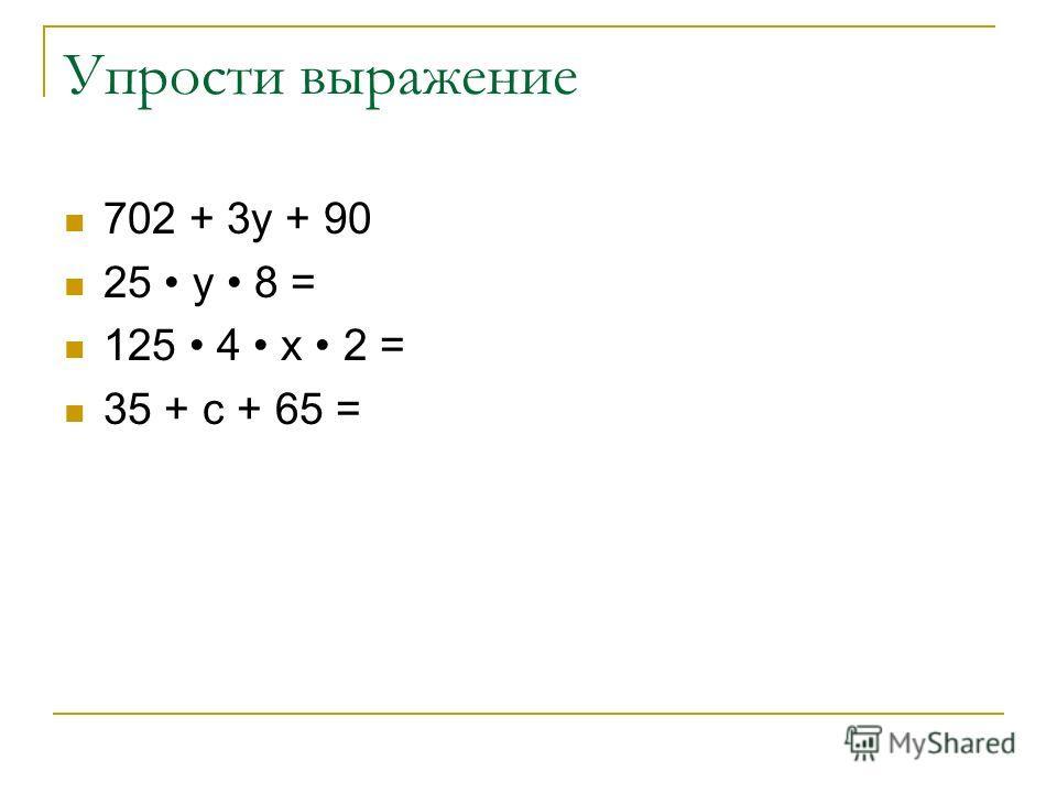 Упрости выражение 702 + 3у + 90 25 у 8 = 125 4 х 2 = 35 + с + 65 =