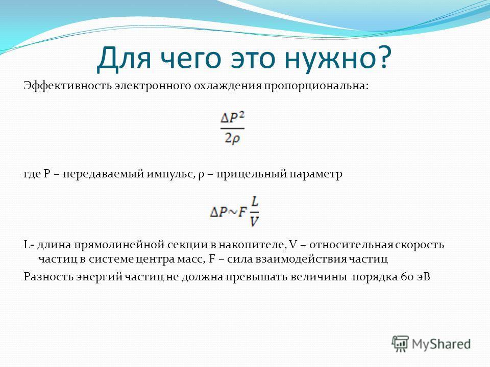Для чего это нужно? Эффективность электронного охлаждения пропорциональна: где P – передаваемый импульс, ρ – прицельный параметр L- длина прямолинейной секции в накопителе, V – относительная скорость частиц в системе центра масс, F – сила взаимодейст