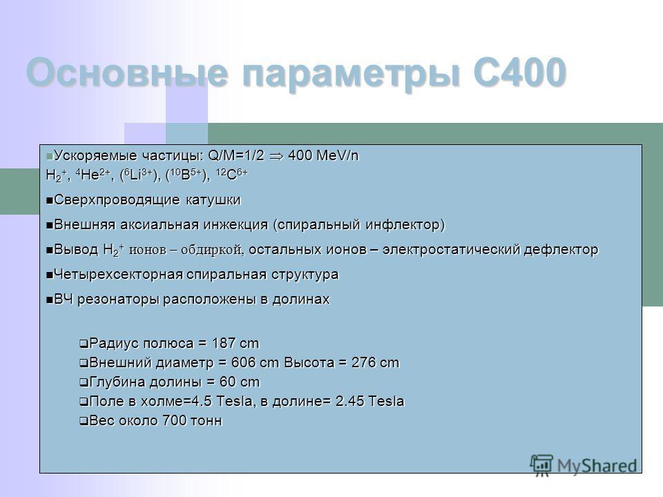 Ускоряемые частицы: Q/M=1/2 400 MeV/n Ускоряемые частицы: Q/M=1/2 400 MeV/n H 2 +, 4 He 2+, ( 6 Li 3+ ), ( 10 B 5+ ), 12 C 6+ Сверхпроводящие катушки Сверхпроводящие катушки Внешняя аксиальная инжекция (спиральный инфлектор) Внешняя аксиальная инжекц