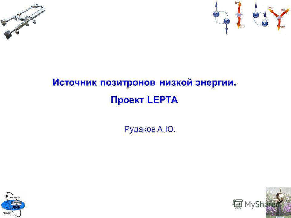 Источник позитронов низкой энергии. Проект LEPTA Рудаков А.Ю.