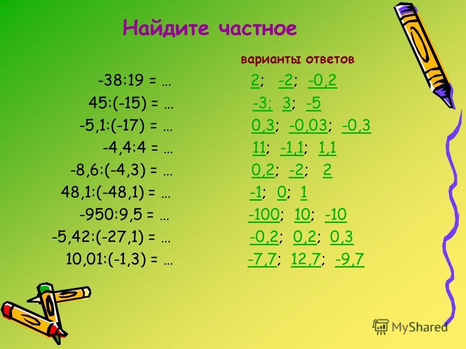 Найдите частное варианты ответов -38:19 = … 2; -2; -0,22-2-0,2 45:(-15) = … -3; 3; -5-3;3-5 -5,1:(-17) = … 0,3; -0,03; -0,30,3-0,03-0,3 -4,4:4 = … 11; -1,1; 1,111-1,11,1 -8,6:(-4,3) = … 0,2; -2; 20,2-22 48,1:(-48,1) = … -1; 0; 101 -950:9,5 = … -100;