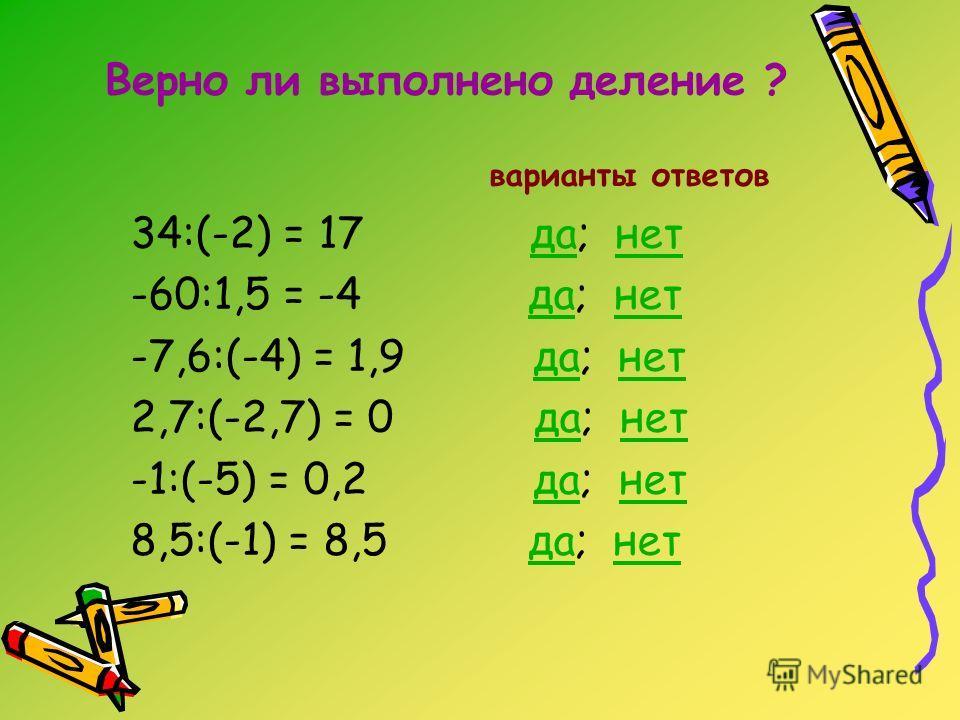 Верно ли выполнено деление ? варианты ответов 34:(-2) = 17 да; нетданет -60:1,5 = -4 да; нетданет -7,6:(-4) = 1,9 да; нетданет 2,7:(-2,7) = 0 да; нетданет -1:(-5) = 0,2 да; нетданет 8,5:(-1) = 8,5 да; нетданет