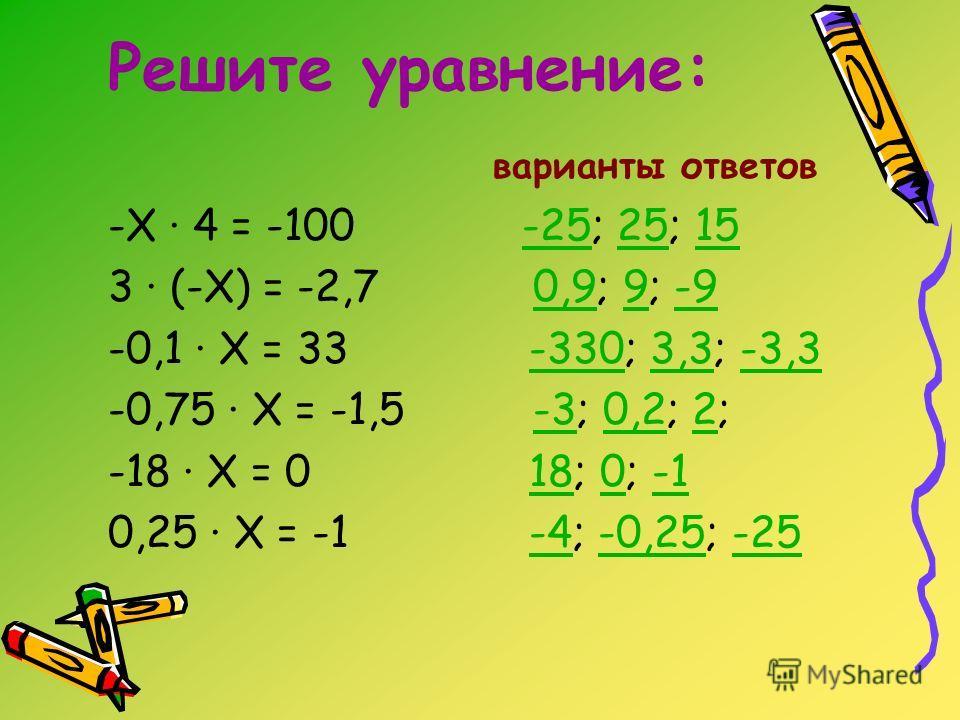 Решите уравнение: варианты ответов -Х · 4 = -100 -25; 25; 15-252515 3 · (-Х) = -2,7 0,9; 9; -90,99-9 -0,1 · Х = 33 -330; 3,3; -3,3-3303,3-3,3 -0,75 · Х = -1,5 -3; 0,2; 2;-30,22 -18 · Х = 0 18; 0; -1180 0,25 · Х = -1 -4; -0,25; -25-4-0,25-25