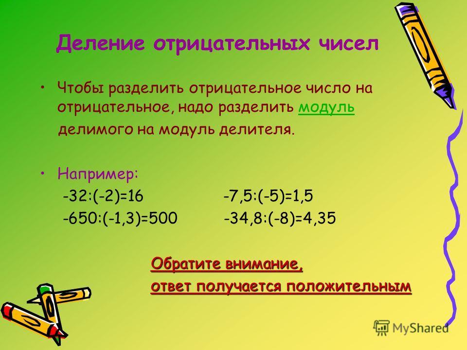 Деление отрицательных чисел Чтобы разделить отрицательное число на отрицательное, надо разделить модульмодуль делимого на модуль делителя. Например: -32:(-2)=16 -7,5:(-5)=1,5 -650:(-1,3)=500 -34,8:(-8)=4,35 Обратите внимание, ответ получается положит