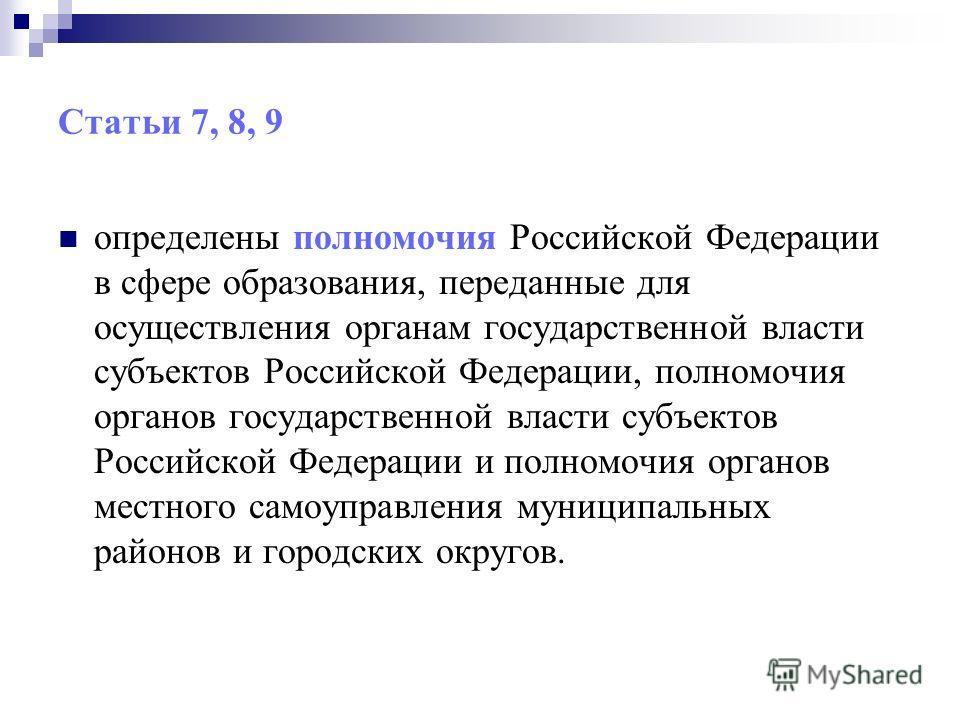 Статьи 7, 8, 9 определены полномочия Российской Федерации в сфере образования, переданные для осуществления органам государственной власти субъектов Российской Федерации, полномочия органов государственной власти субъектов Российской Федерации и полн