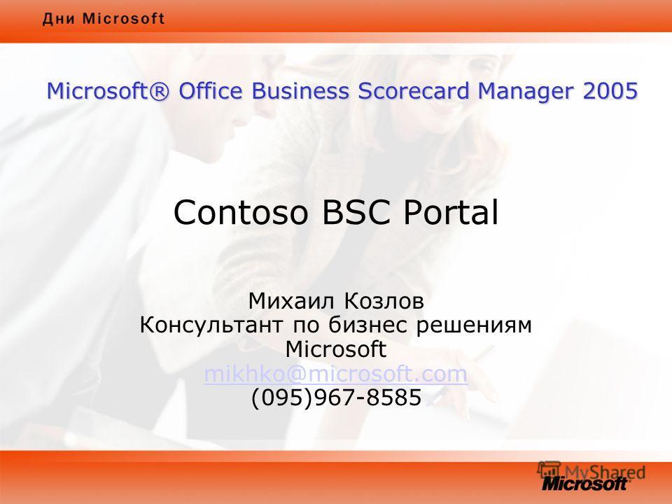 Contoso BSC Portal Михаил Козлов Консультант по бизнес решениям Microsoft mikhko@microsoft.com (095)967-8585 mikhko@microsoft.com Microsoft® Office Business Scorecard Manager 2005