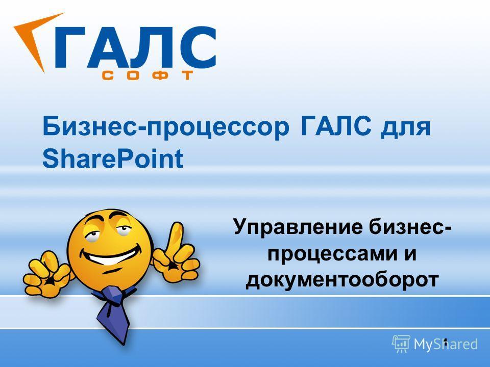 1 Бизнес-процессор ГАЛС для SharePoint Управление бизнес- процессами и документооборот