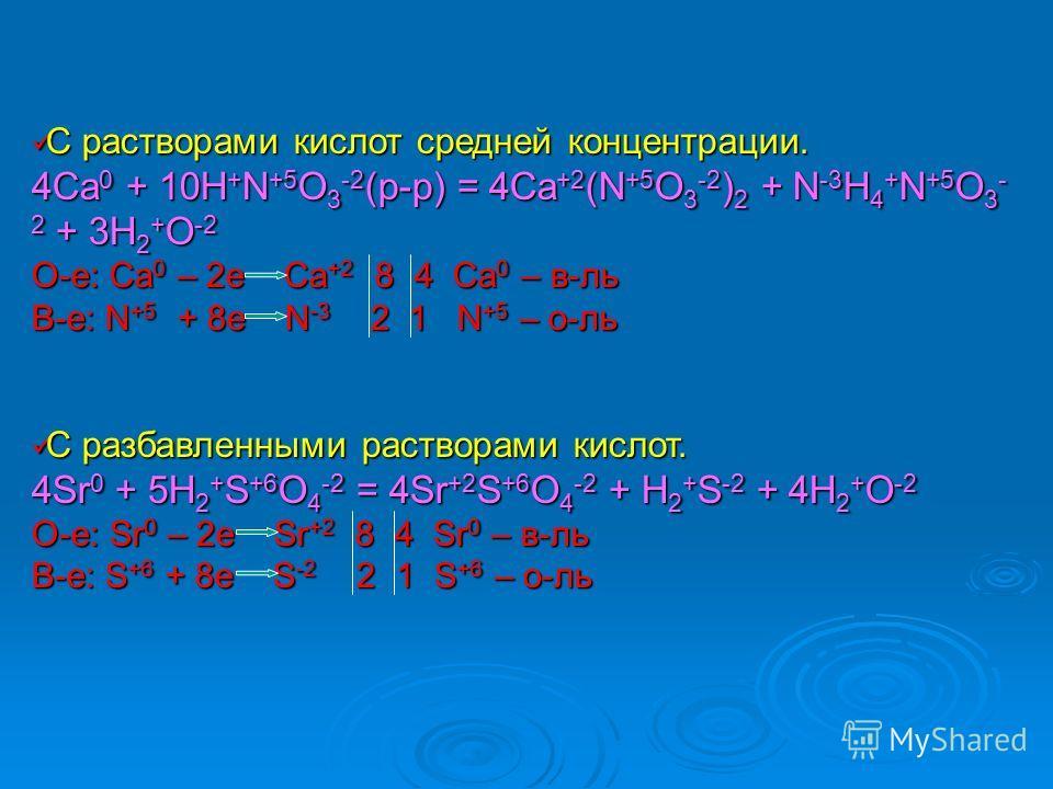 С растворами кислот средней концентрации. С растворами кислот средней концентрации. 4Ca 0 + 10H + N +5 O 3 -2 (р-р) = 4Ca +2 (N +5 O 3 -2 ) 2 + N -3 H 4 + N +5 O 3 - 2 + 3H 2 + O -2 О-е: Ca 0 – 2e Ca +2 8 4 Ca 0 – в-ль В-е: N +5 + 8e N -3 2 1 N +5 –