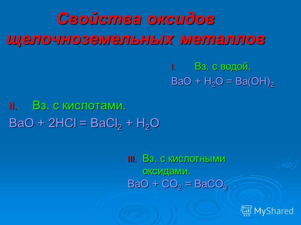 Свойства оксидов щелочноземельных металлов I. В з. с водой. BaO + H2O = Ba(OH)2 II. В з. с кислотами. BaO + 2HCl = BaCl2 + H2O III. Вз. с кислотными оксидами. BaO + CO 2 = BaCO 3