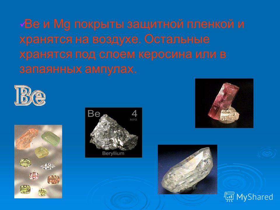 Be и Mg покрыты защитной пленкой и хранятся на воздухе. Остальные хранятся под слоем керосина или в запаянных ампулах.