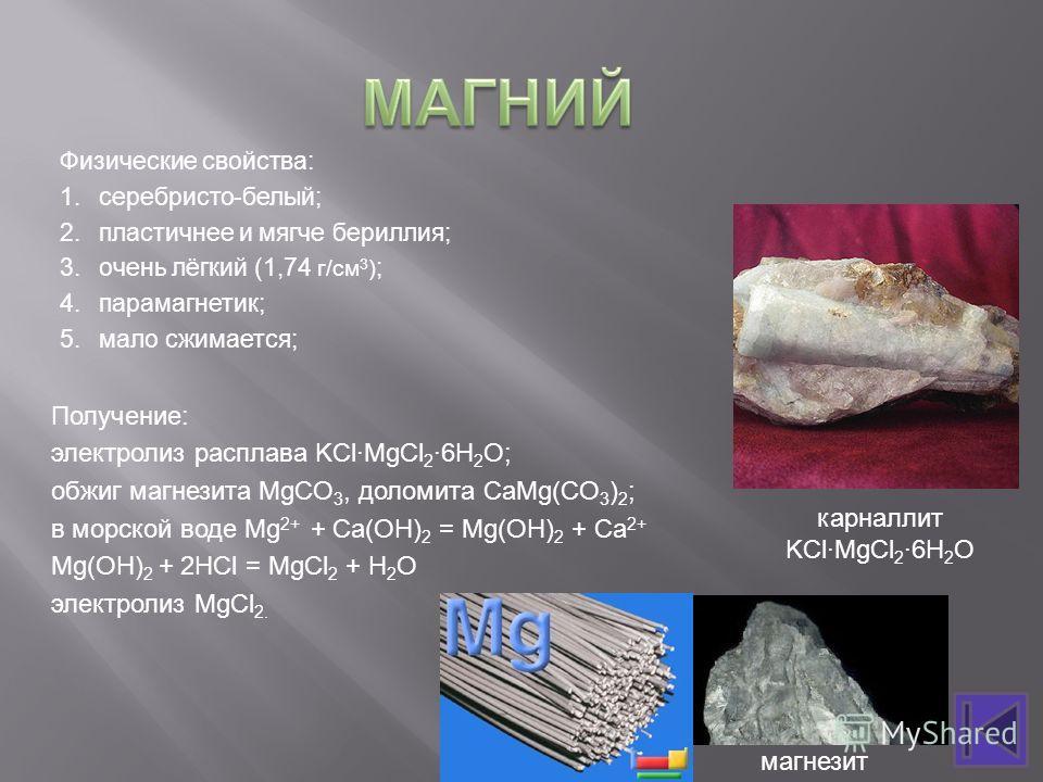 Физические свойства: 1.серебристо-белый; 2.пластичнее и мягче бериллия; 3.очень лёгкий (1,74 г/см 3 ) ; 4.парамагнетик; 5.мало сжимается; Получение: электролиз расплава KCl·MgCl 2 ·6H 2 O; обжиг магнезита MgCO 3, доломита СaMg(CO 3 ) 2 ; в морской во