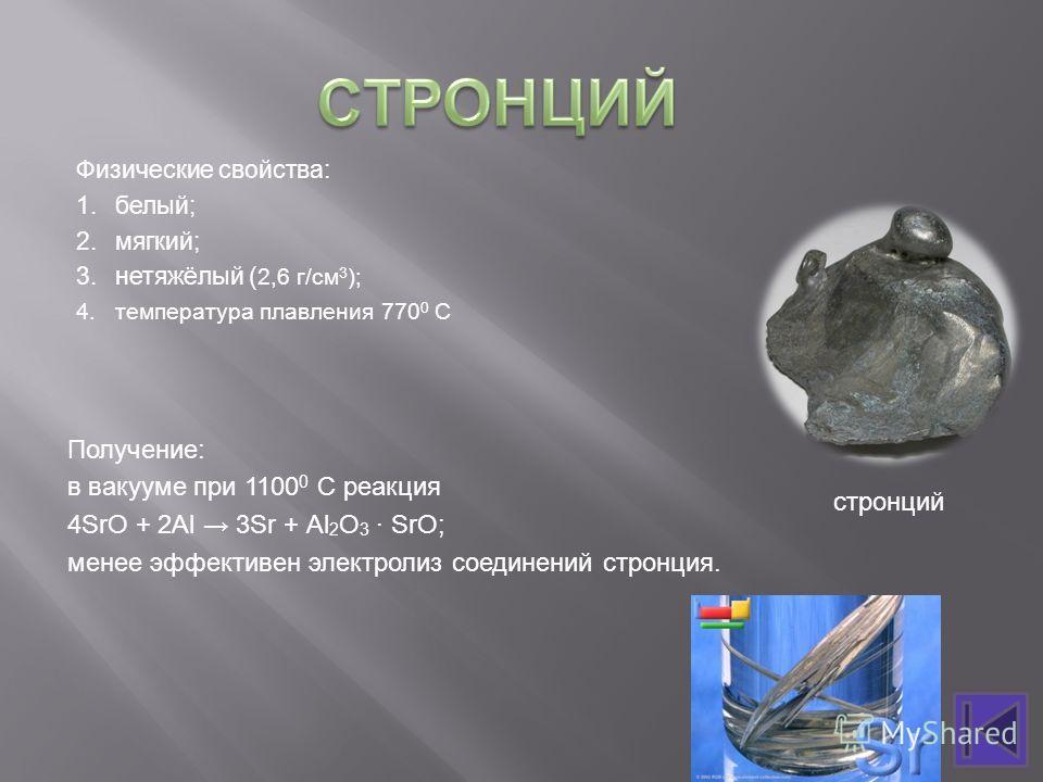 Физические свойства: 1.белый; 2.мягкий; 3.нетяжёлый ( 2,6 г/см 3 ); 4.температура плавления 770 0 С Получение: в вакууме при 1100 0 С реакция 4SrO + 2Аl 3Sr + Аl 2 O 3 · SrO; менее эффективен электролиз соединений стронция. стронций