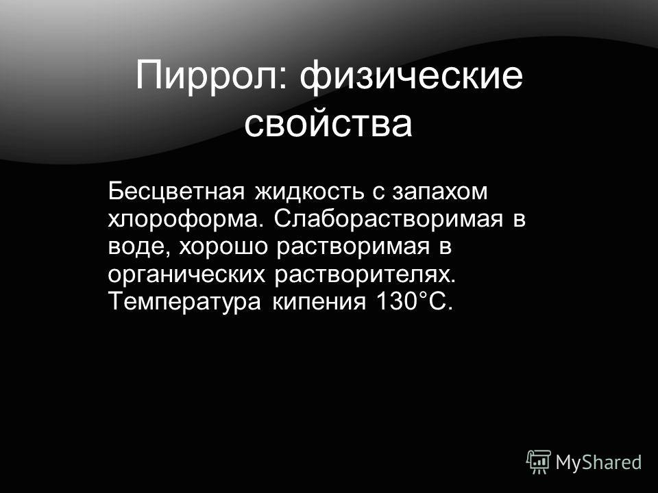 Пиррол: физические свойства Бесцветная жидкость с запахом хлороформа. Слаборастворимая в воде, хорошо растворимая в органических растворителях. Температура кипения 130°С.