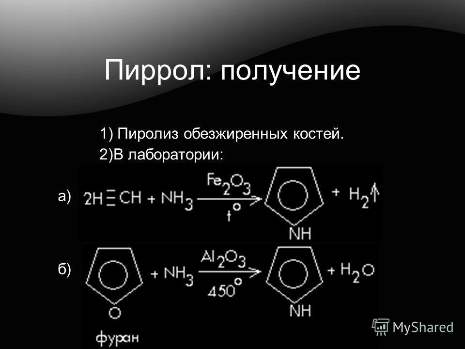 Пиррол: получение 1) Пиролиз обезжиренных костей. 2)В лаборатории: а) б)