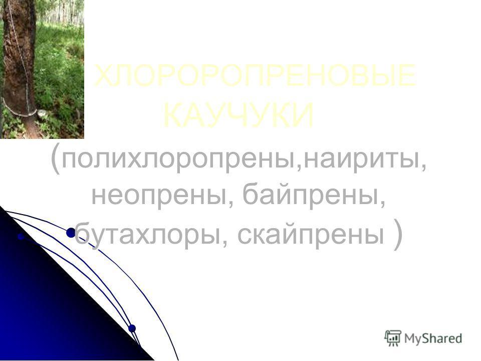 ХЛОРОРОПРЕНОВЫЕ КАУЧУКИ ( полихлоропрены,наириты, неопрены, байпрены, бутахлоры, скайпрены ) ХЛОРОРОПРЕНОВЫЕ КАУЧУКИ ( полихлоропрены,наириты, неопрены, байпрены, бутахлоры, скайпрены )