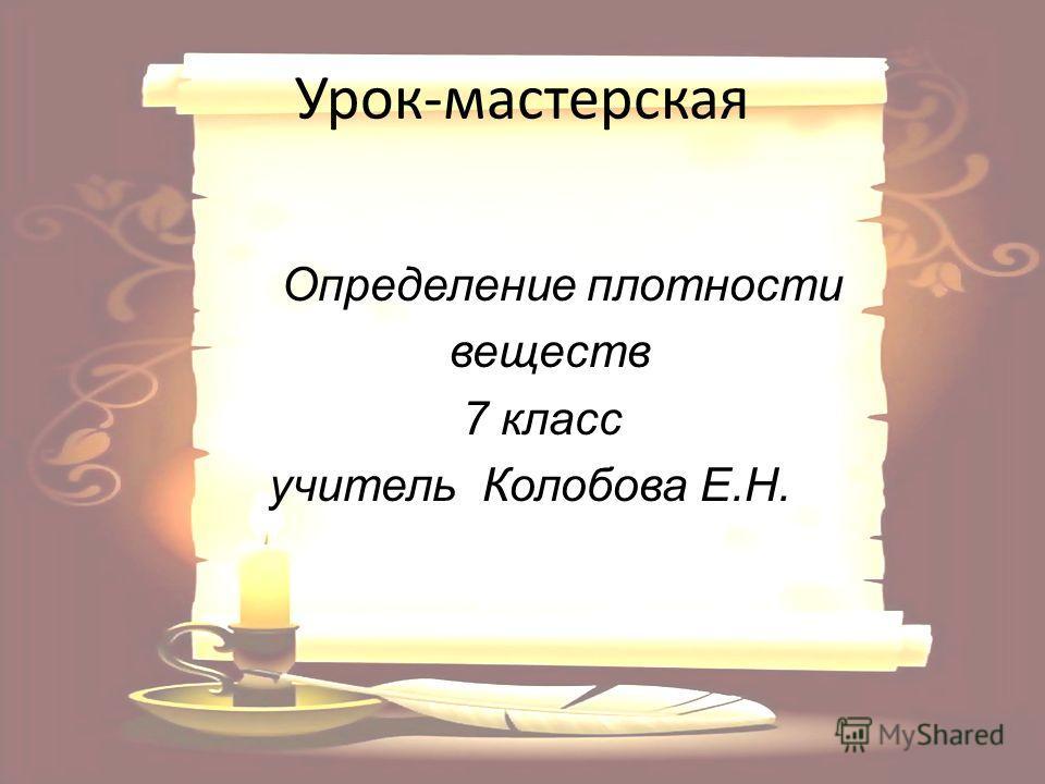 Урок-мастерская Определение плотности веществ 7 класс учитель Колобова Е.Н.