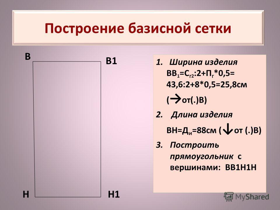 Построение базисной сетки 1. Ширина изделия ВВ 1 =С г 2 :2+П г *0,5= 43,6:2+8*0,5=25,8см ( от(.)В) 2. Длина изделия ВН=Д и =88см ( от (.)В) 3.Построить прямоугольник с вершинами: ВВ1Н1Н В В1 НН1